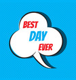 comic speech bubble with phrase best day ever vector image