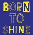 born to shine fashion slogan vector image