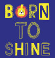 born to shine fashion slogan with lion face vector image