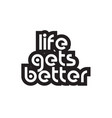 bold text life gets better inspiring quotes text vector image