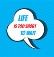 comic speech bubble with phrase life is too short vector image