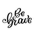 be brave hand drawn quote about courage and vector image