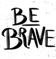 be brave hand drawn lettering phrase isolated on vector image