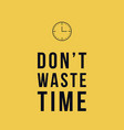 do not waste time motivational poster vector image