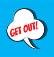 comic speech bubble with phrase get out vector image
