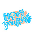 Enjoy yourself hand lettering ink drawn motivation vector image