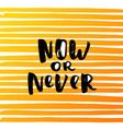 hand drawn calligraphy now or never vector image