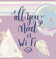 all you need is wi fi handwritten lettering vector image