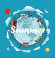 travel around the earth hello summer vacation vector image