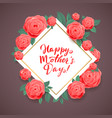 happy mothers day beautiful blooming rose flowers vector image