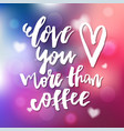 love you more than coffee - calligraphy for vector image