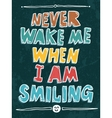 Never wake me when I am smiling vector image