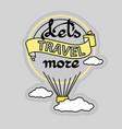 slogan let s travel more and hot air balloon vector image