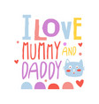 i love mummy and daddy cute cartoon colorful vector image