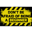 Dont be afraid of being a beginner sign vector image