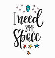 i need some space quote typography lettering vector image