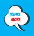 comic speech bubble with phrase inspire more vector image