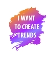 Saying phrase I want create a trend Text for T vector image