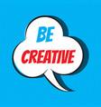 comic speech bubble with phrase be creative vector image