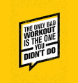 the only bad workout is the one you did not do vector image